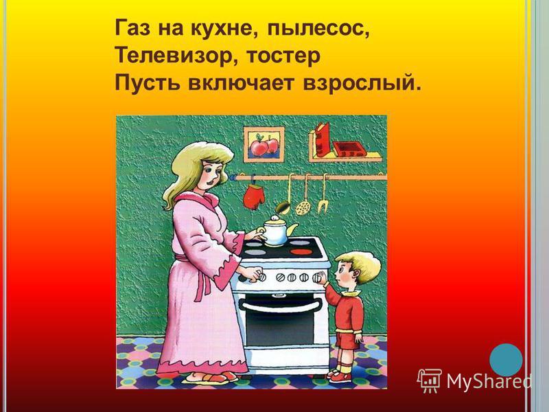 Газ на кухне, пылесос, Телевизор, тостер Пусть включает взрослый.