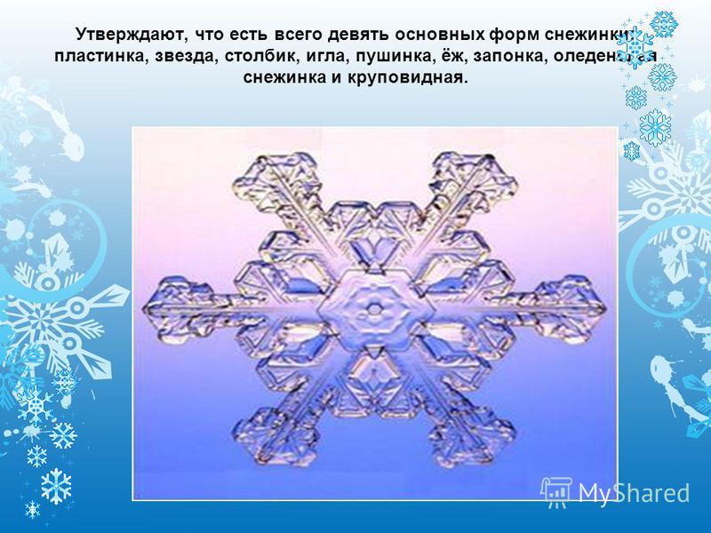 Утверждают, что есть всего девять основных форм снежинки: пластинка, звезда, столбик, игла, пушинка, ёж, запонка, оледенелая снежинка и круповидная.