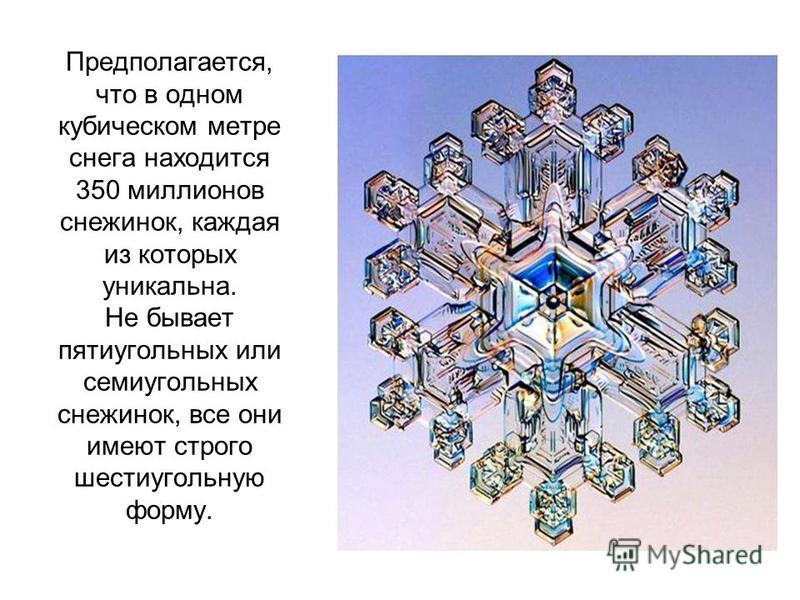 Предполагается, что в одном кубическом метре снега находится 350 миллионов снежинок, каждая из которых уникальна. Не бывает пятиугольных или семиугольных снежинок, все они имеют строго шестиугольную форму.