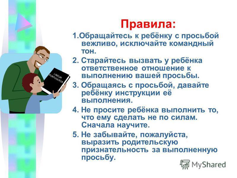 Правила: 1. Обращайтесь к ребёнку с просьбой вежливо, исключайте командный тон. 2. Старайтесь вызвать у ребёнка ответственное отношение к выполнению вашей просьбы. 3. Обраща ясь с просьбой, давайте ребёнку инструкции её выполнения. 4. Не просите ребё