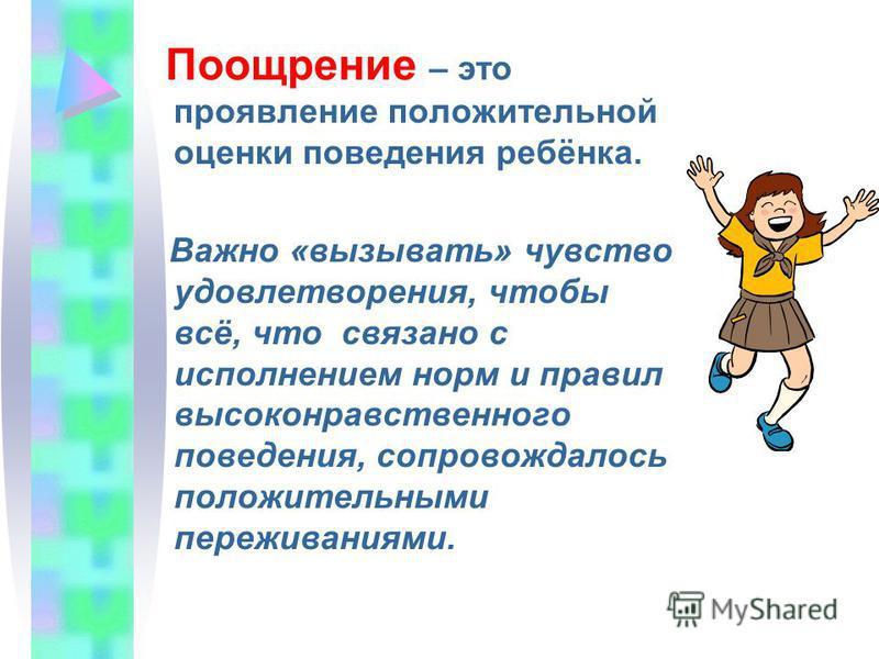 Поощрение – это проявление положительной оценки поведения ребёнка. Важно «вызывать» чувство удовлетворения, чтобы всё, что связано с исполнением норм и правил высоконравственного поведения, сопровождалось положительными переживаниями.