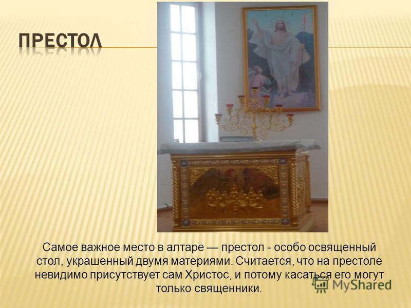 Самое важное место в алтаре престол - особо освященный стол, украшенный двумя материями. Считается, что на престоле невидимо присутствует сам Христос, и потому касаться его могут только священники.