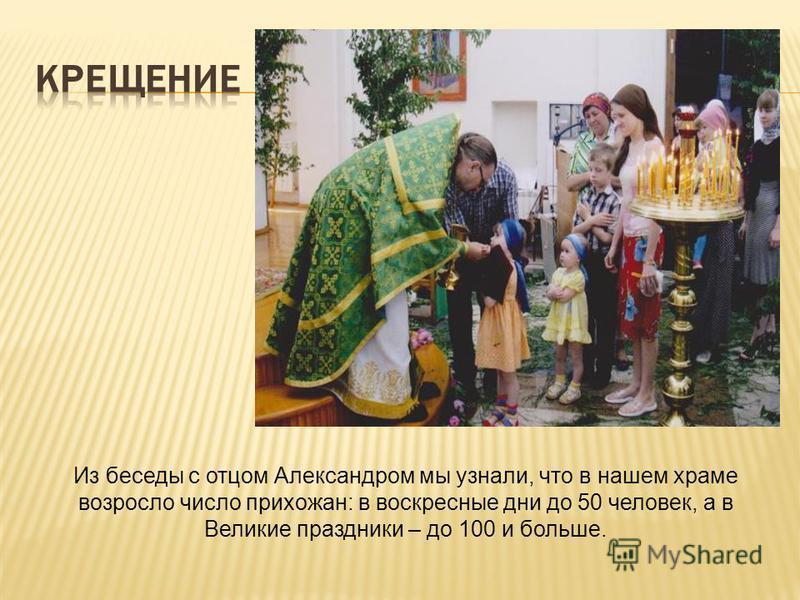 Из беседы с отцом Александром мы узнали, что в нашем храме возросло число прихожан: в воскресные дни до 50 человек, а в Великие праздники – до 100 и больше.