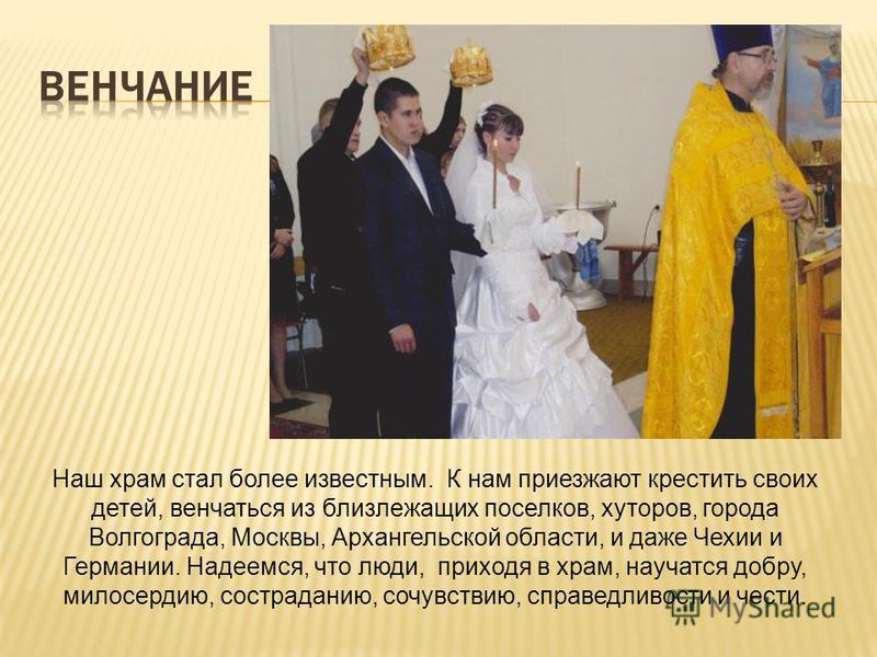 Наш храм стал более известным. К нам приезжают крестить своих детей, венчаться из близлежащих поселков, хуторов, города Волгограда, Москвы, Архангельской области, и даже Чехии и Германии. Надеемся, что люди, приходя в храм, научатся добру, милосердию
