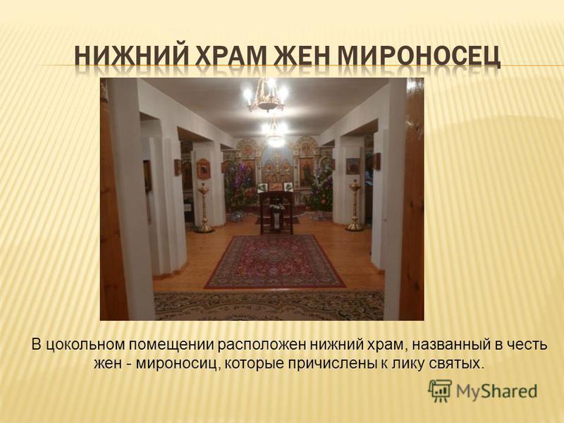 В цокольном помещении расположен нижний храм, названный в честь жен - мироносиц, которые причислены к лику святых.