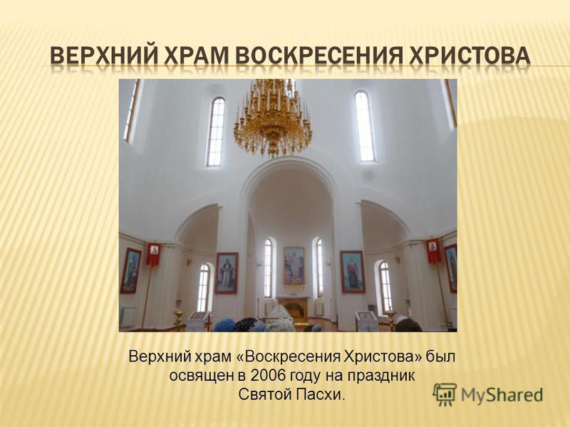 Верхний храм «Воскресения Христова» был освящен в 2006 году на праздник Святой Пасхи.