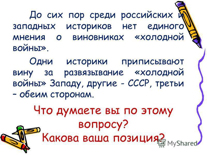 Что думаете вы по этому вопросу? Какова ваша позиция? До сих пор среди российских и западных историков нет единого мнения о виновниках «холодной войны». Одни историки приписывают вину за развязывание «холодной войны» Западу, другие - СССР, третьи – о