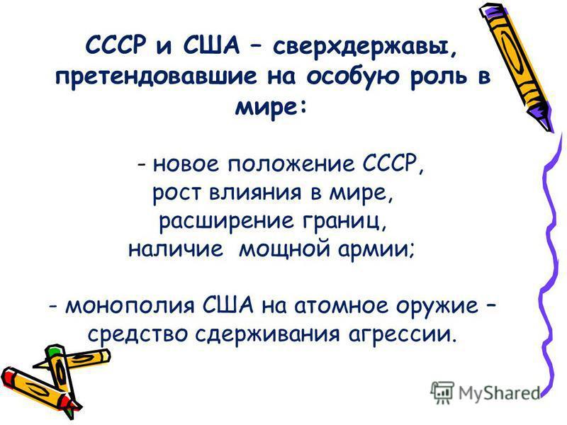 СССР и США – сверхдержавы, претендовавшие на особую роль в мире: - новое положение СССР, рост влияния в мире, расширение границ, наличие мощной армии; - монополия США на атомное оружие – средство сдерживания агрессии.
