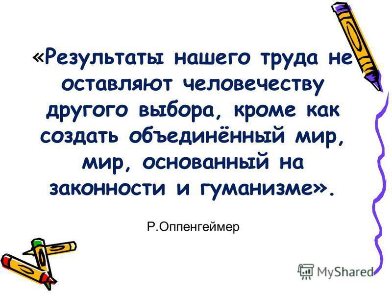 «Результаты нашего труда не оставляют человечеству другого выбора, кроме как создать объединённый мир, мир, основанный на законности и гуманизме». Р.Оппенгеймер