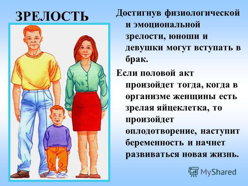 ЗРЕЛОСТЬ Достигнув физиологической и эмоциональной зрелости, юноши и девушки могут вступать в брак. Если половой акт произойдет тогда, когда в организме женщины есть зрелая яйцеклетка, то произойдет оплодотворение, наступит беременность и начнет разв