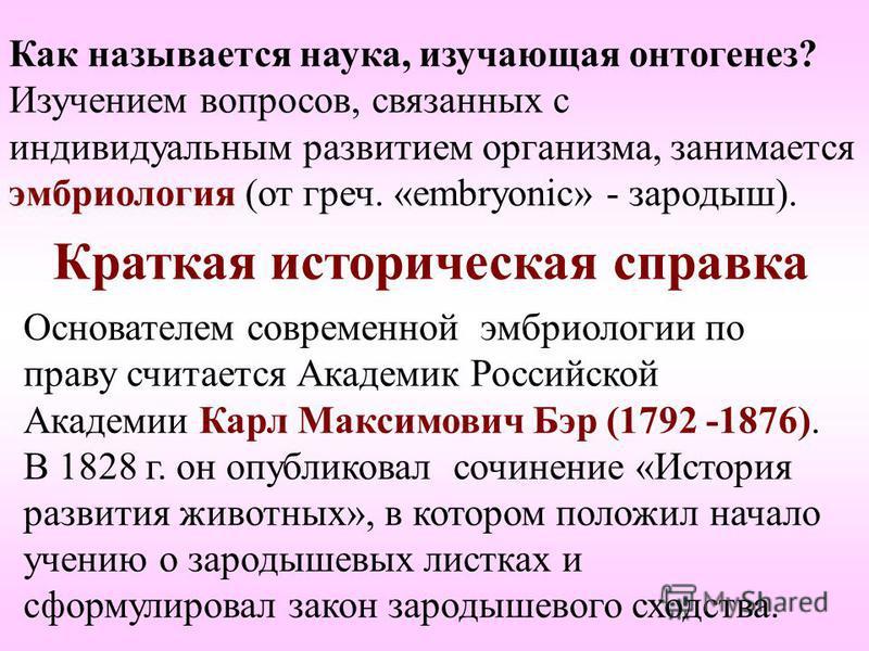 Краткая историческая справка Основателем современной эмбриологии по праву считается Академик Российской Академии Карл Максимович Бэр (1792 -1876). В 1828 г. он опубликовал сочинение «История развития животных», в котором положил начало учению о зарод