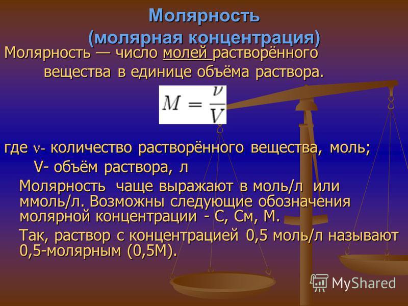 Молярность (молярная концентрация) Молярность число молей растворённого молей вещества в единице объёма раствора. вещества в единице объёма раствора. где ν- количество растворённого вещества, моль; V- объём раствора, л V- объём раствора, л Молярность