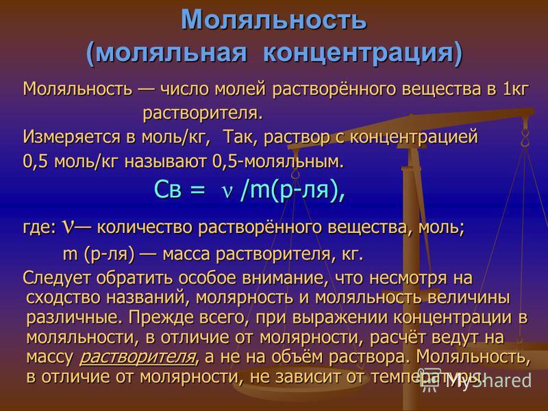 Моляльность (моляльная концентрация) Моляльность число молей растворённого вещества в 1 кг Моляльность число молей растворённого вещества в 1 кг растворителя. растворителя. Измеряется в моль/кг, Так, раствор с концентрацией Измеряется в моль/кг, Так,