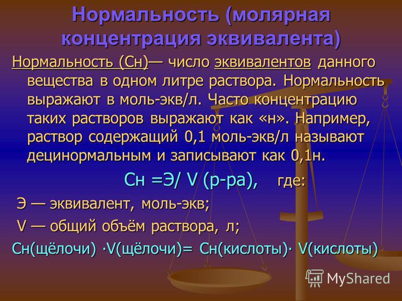 Нормальность (молярная концентрация эквивалента) Нормальность (Сн) число эквивалентов данного вещества в одном литре раствора. Нормальность выражают в моль-экв/л. Часто концентрацию таких растворов выражают как «н». Например, раствор содержащий 0,1 м