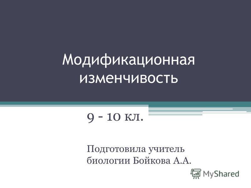Модификационная изменчивость 9 - 10 кл. Подготовила учитель биологии Бойкова А.А.