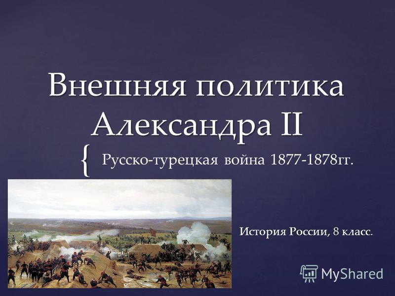 { Внешняя политика Александра II История России, 8 класс. Русско-турецкая война 1877-1878 гг.