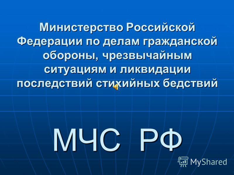Министерство Российской Федерации по делам гражданской обороны, чрезвычайным ситуациям и ликвидации последствий стихийных бедствий МЧС РФ