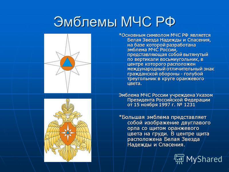 Эмблемы МЧС РФ *Основным символом МЧС РФ является Белая Звезда Надежды и Спасения, на базе которой разработана эмблема МЧС России, представляющая собой вытянутый по вертикали восьмиугольник, в центре которого расположен международный отличительный зн