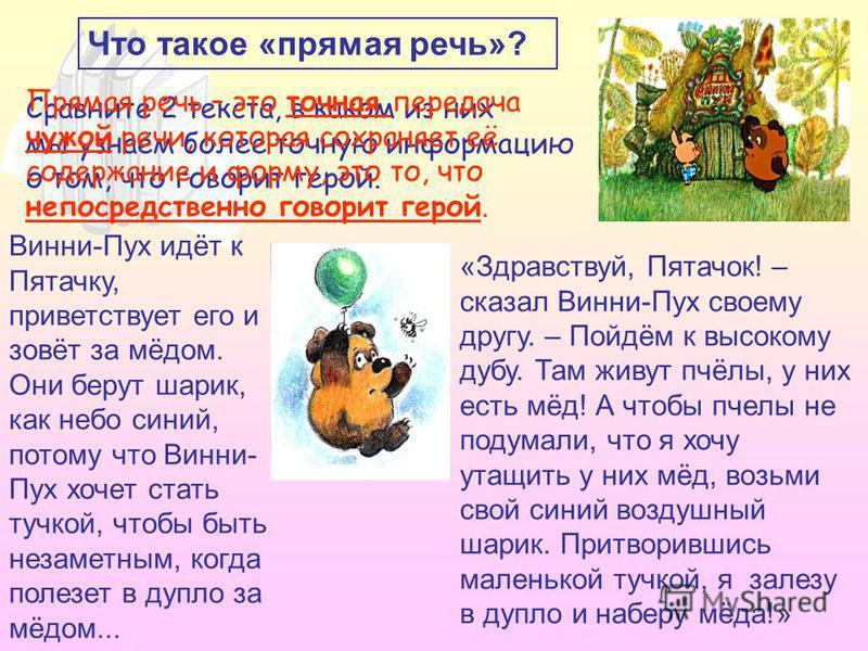 Что такое «прямая речь»? Сравните 2 текста, в каком из них мы узнаём более точную информацию о том, что говорит герой. Винни-Пух идёт к Пятачку, приветствует его и зовёт за мёдом. Они берут шарик, как небо синий, потому что Винни- Пух хочет стать туч