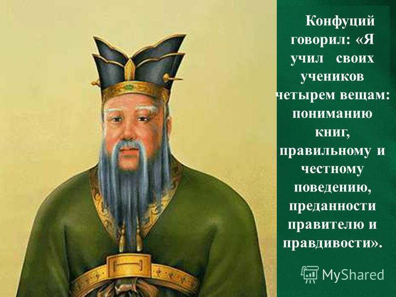 Конфуций говорил: «Я учил своих учеников четырем вещам: пониманию книг, правильному и честному поведению, преданности правителю и правдивости».