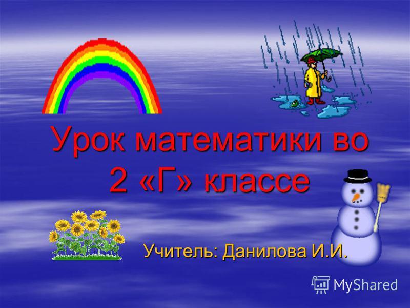 Урок математики во 2 «Г» классе Урок математики во 2 «Г» классе Учитель: Данилова И.И. Учитель: Данилова И.И.
