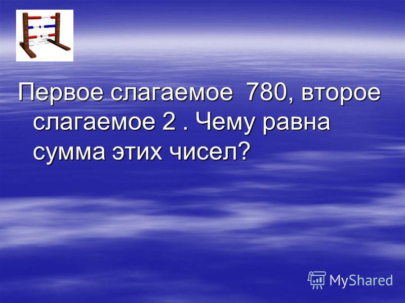Первое слагаемое 780, второе слагаемое 2. Чему равна сумма этих чисел?