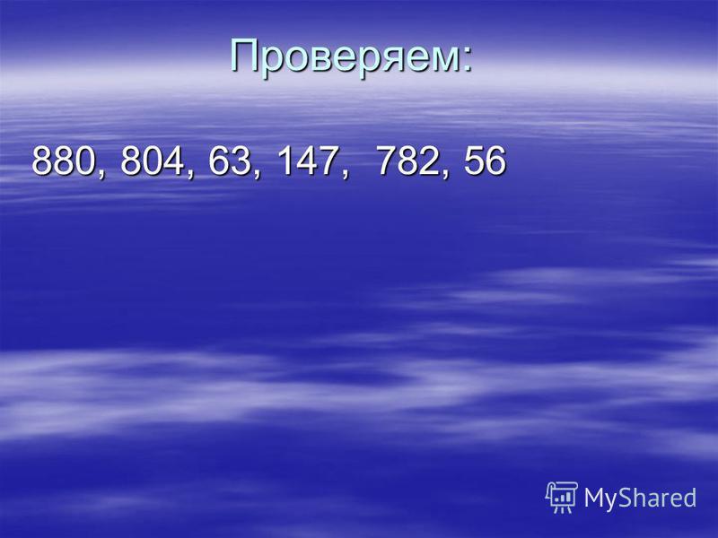 Проверяем: 880, 804, 63, 147, 782, 56