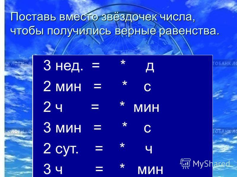 Поставь вместо звёздочек числа, чтобы получились верные равенства. 3 нед. = * д 2 мин = * с 2 ч = * мин 3 мин = * с 2 сут. = * ч 3 ч = * мин