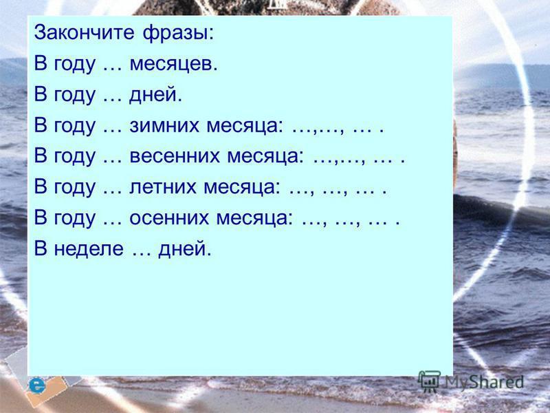 1234567892 3 4 5 6 7 8 9 Закончите фразы: В году … месяцев. В году … дней. В году … зимних месяца: …,…, …. В году … весенних месяца: …,…, …. В году … летних месяца: …, …, …. В году … осенних месяца: …, …, …. В неделе … дней.
