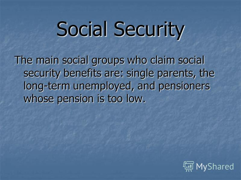 Social Security The main social groups who claim social security benefits are: single parents, the long-term unemployed, and pensioners whose pension is too low.