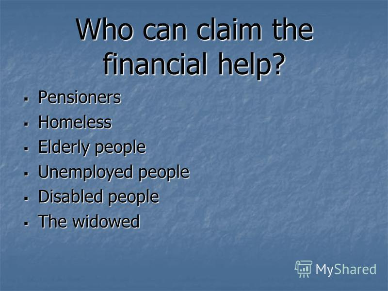 Who can claim the financial help? Pensioners Pensioners Homeless Homeless Elderly people Elderly people Unemployed people Unemployed people Disabled people Disabled people The widowed The widowed