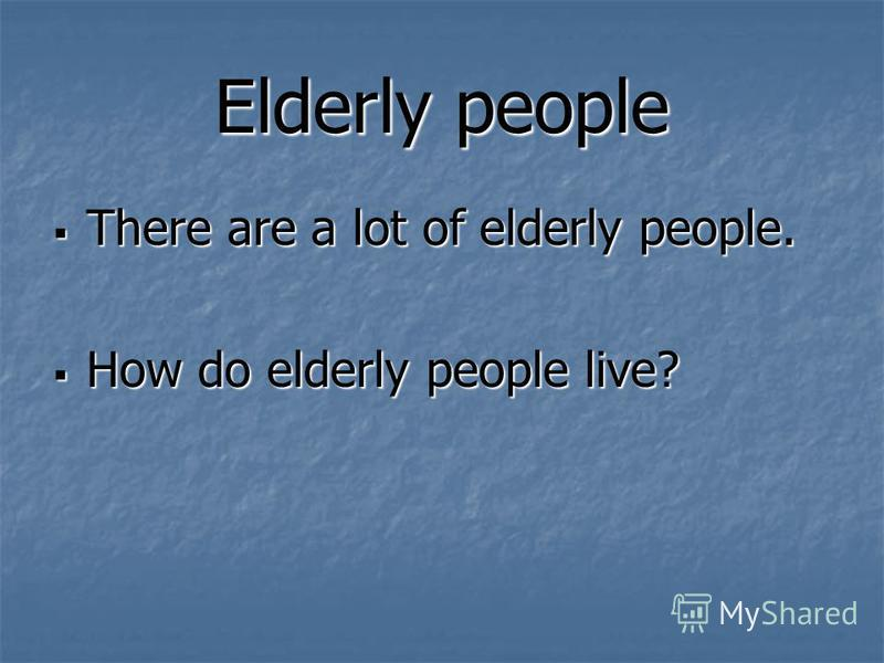 Elderly people There are a lot of elderly people. There are a lot of elderly people. How do elderly people live? How do elderly people live?