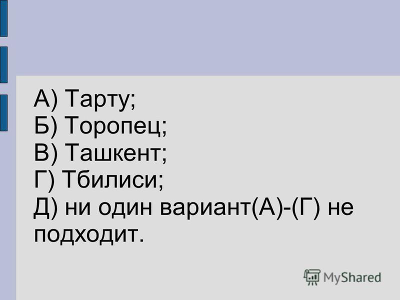 А) Тарту; Б) Торопец; В) Ташкент; Г) Тбилиси; Д) ни один вариант(А)-(Г) не подходит.