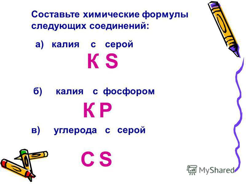 Составьте химические формулы следующих соединений: а) калияссерой б)калия в) углерода фосфоромс с серой К К S P CS