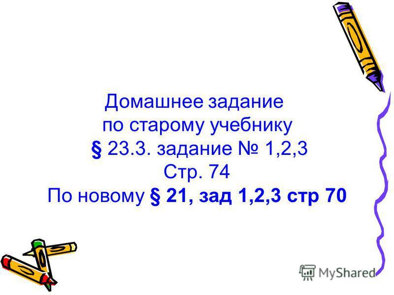 Домашнее задание по старому учебнику § 23.3. задание 1,2,3 Стр. 74 По новому § 21, зад 1,2,3 стр 70