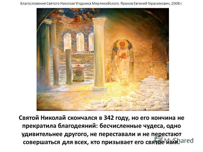 Святой Николай скончался в 342 году, но его кончина не прекратила благодеяний: бесчисленные чудеса, одно удивительнее другого, не переставали и не перестают совершаться для всех, кто призывает его святое имя. Благословение Святого Николая Угодника Ми