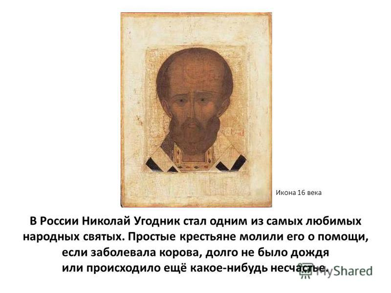 В России Николай Угодник стал одним из самых любимых народных святых. Простые крестьяне молили его о помощи, если заболевала корова, долго не было дождя или происходило ещё какое-нибудь несчастье. Икона 16 века