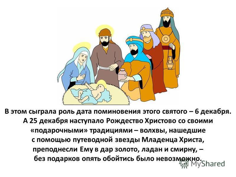 В этом сыграла роль дата поминовения этого святого – 6 декабря. А 25 декабря наступало Рождество Христово со своими «подарочными» традициями – волхвы, нашедшие с помощью путеводной звезды Младенца Христа, преподнесли Ему в дар золото, ладан и смирну,
