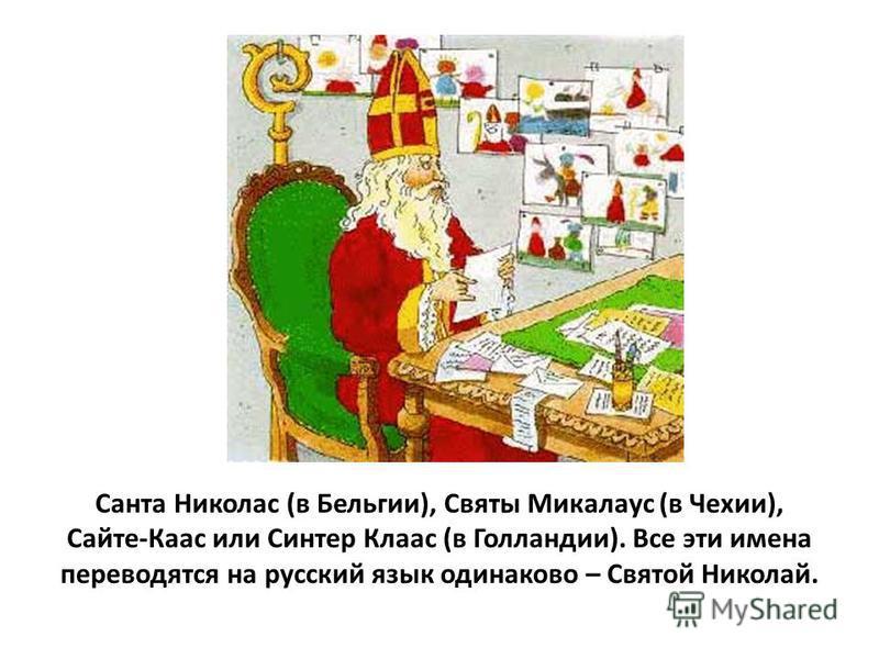 Санта Николас (в Бельгии), Святы Микалаус (в Чехии), Сайте-Каас или Синтер Клаас (в Голландии). Все эти имена переводятся на русский язык одинаково – Святой Николай.