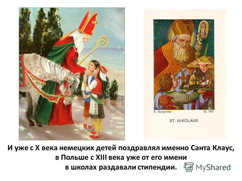 И уже с Х века немецких детей поздравлял именно Санта Клаус, в Польше с XIII века уже от его имени в школах раздавали стипендии.