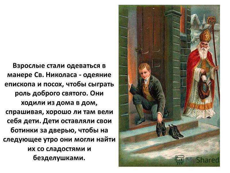 Взрослые стали одеваться в манере Св. Николаса - одеяние епископа и посох, чтобы сыграть роль доброго святого. Они ходили из дома в дом, спрашивая, хорошо ли там вели себя дети. Дети оставляли свои ботинки за дверью, чтобы на следующее утро они могли