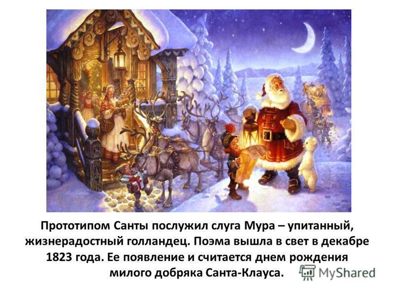 Прототипом Санты послужил слуга Мура – упитанный, жизнерадостный голландец. Поэма вышла в свет в декабре 1823 года. Ее появление и считается днем рождения милого добряка Санта-Клауса.