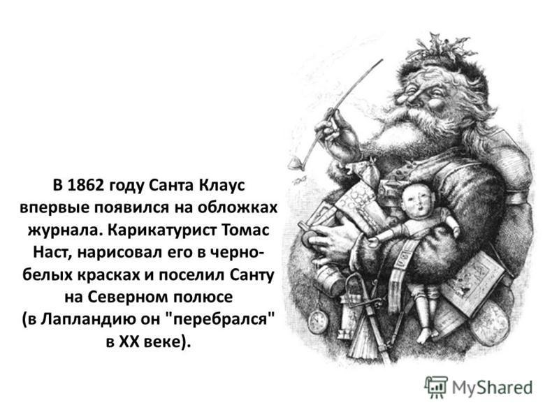 В 1862 году Санта Клаус впервые появился на обложках журнала. Карикатурист Томас Наст, нарисовал его в черно- белых красках и поселил Санту на Северном полюсе (в Лапландию он перебрался в ХX веке).