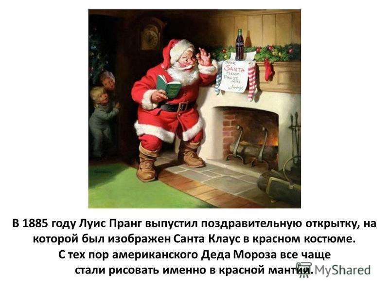В 1885 году Луис Пранг выпустил поздравительную открытку, на которой был изображен Санта Клаус в красном костюме. С тех пор американского Деда Мороза все чаще стали рисовать именно в красной мантии.