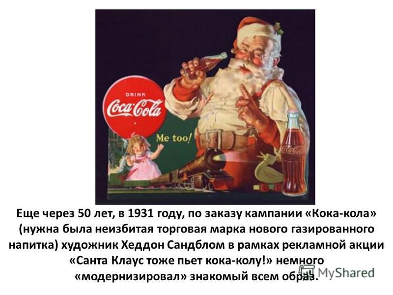 Еще через 50 лет, в 1931 году, по заказу кампании «Кока-кола» (нужна была неизбитая торговая марка нового газированного напитка) художник Хеддон Сандблом в рамках рекламной акции «Санта Клаус тоже пьет кока-колу!» немного «модернизировал» знакомый вс