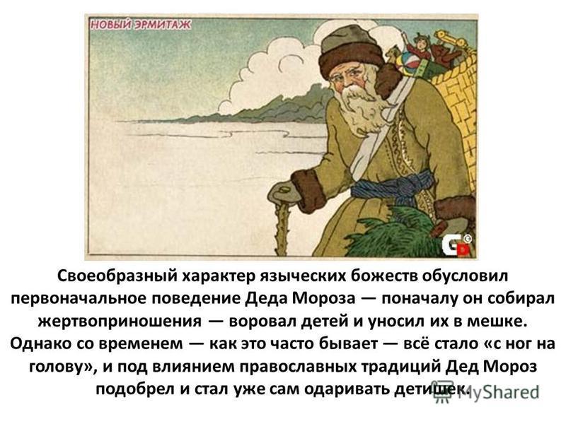 Своеобразный характер языческих божеств обусловил первоначальное поведение Деда Мороза поначалу он собирал жертвоприношения воровал детей и уносил их в мешке. Однако со временем как это часто бывает всё стало «с ног на голову», и под влиянием правосл