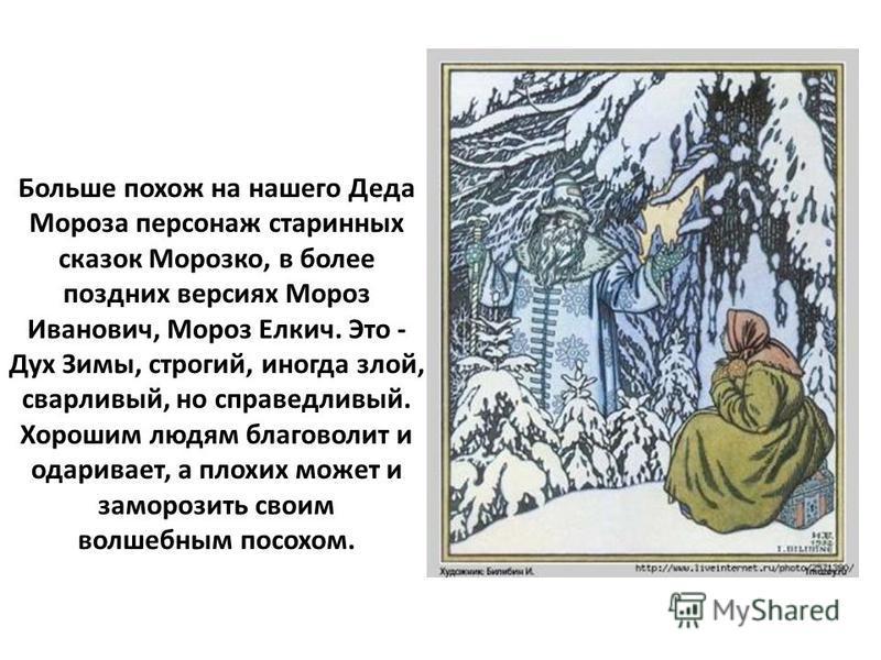 Больше похож на нашего Деда Мороза персонаж старинных сказок Морозко, в более поздних версиях Мороз Иванович, Мороз Елкич. Это - Дух Зимы, строгий, иногда злой, сварливый, но справедливый. Хорошим людям благоволит и одаривает, а плохих может и заморо