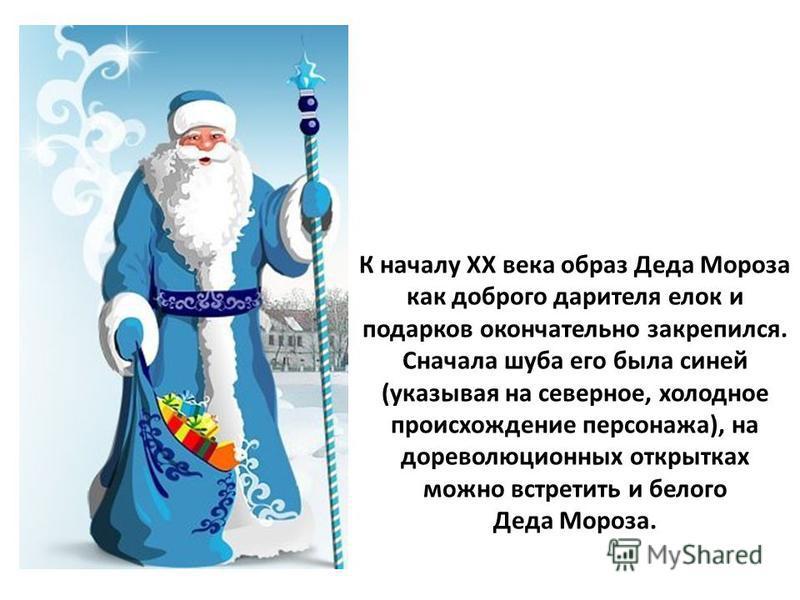 К началу ХХ века образ Деда Мороза как доброго дарителя елок и подарков окончательно закрепился. Сначала шуба его была синей (указывая на северное, холодное происхождение персонажа), на дореволюционных открытках можно встретить и белого Деда Мороза.