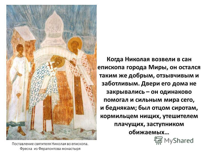 Когда Николая возвели в сан епископа города Миры, он остался таким же добрым, отзывчивым и заботливым. Двери его дома не закрывались – он одинаково помогал и сильным мира сего, и беднякам; был отцом сиротам, кормильцем нищих, утешителем плачущих, зас