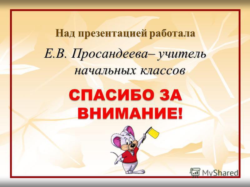 Над презентацией работала Е.В. Просандеева– учитель начальных классов СПАСИБО ЗА ВНИМАНИЕ!